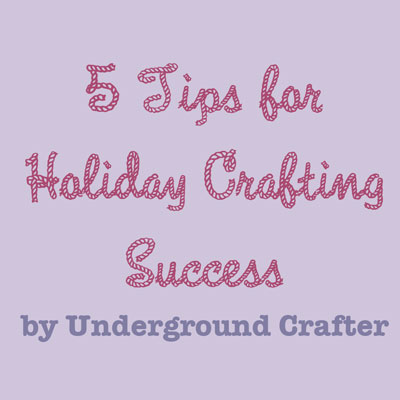 5 Tips for Holiday Crafting Success by Underground Crafter