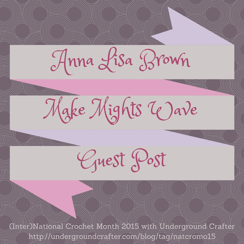 Anna Lisa Brown from Make Mights Wave, Guest Post on Underground Crafter