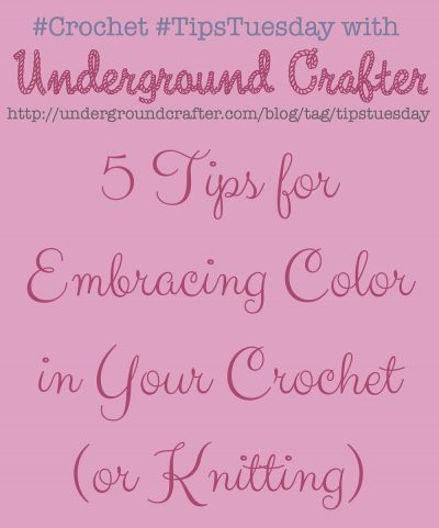 5 Tips for Embracing Color in Your #Crochet (or #Knitting) by Underground Crafter #TipsTuesday