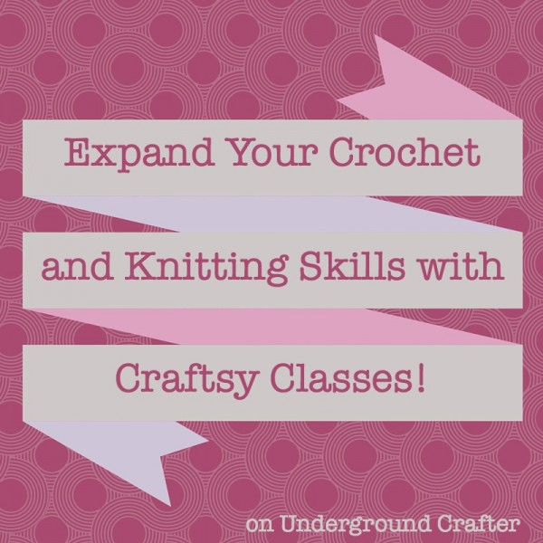 Expand Your #Crochet and #Knitting Skills with Craftsy Classes on Underground Crafter