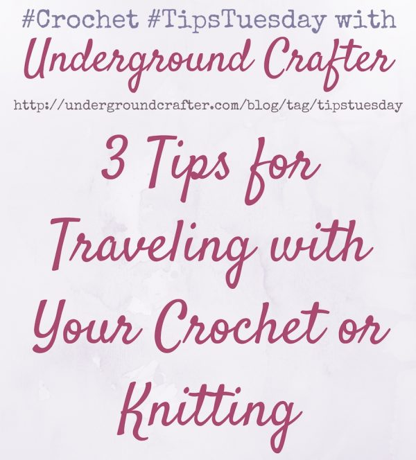 3 Tips for Traveling with Your Crochet or Knitting on #TipsTuesday with Underground Crafter