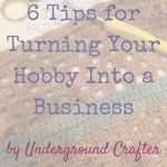 6 Tips for Turning Your Hobby Into a Business by Underground Crafter | Have you considered transforming your passion for crafts in to a career or a side hustle? I share my tips for getting started, along with links to free resources.