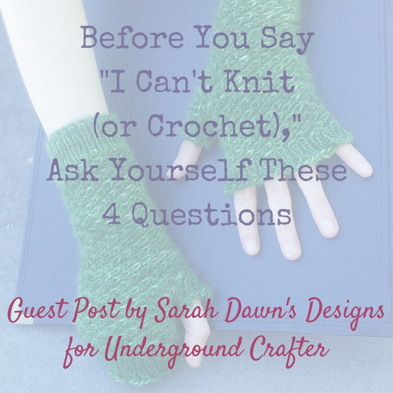 Before You Say I Cant Knit Or Crochet Ask Yourself These 4 Questions by Sarah Dawn for Underground Crafter FB