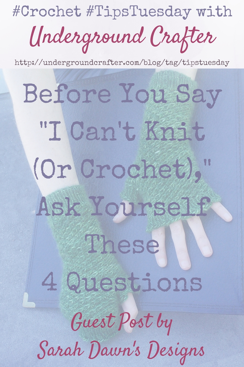 Before You Say I Cant Knit Or Crochet Ask Yourself These 4 Questions by Sarah Dawn for Underground Crafter