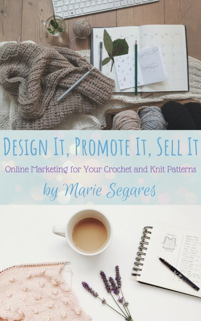 Design It, Promote It, Sell It: Online Marketing for Your Crochet and Knit Patterns by Marie Segares